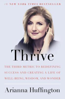 Thrive: The Third Metric to Redefining Success and Creating a Life of Well-Being, Wisdom, and Wonder by Arianna Huffington